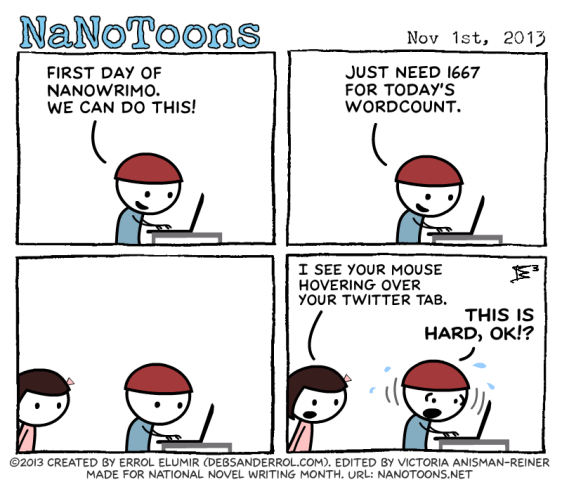 NanoToon 1 First day of Nanowrimo. We can do this! 2 Just need 1667 for today's wordcount. 3 staring at screen 4 a I see your mouse hovering over your Twitter tab b This is hard, okay?!