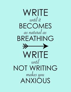 Write until it becomes as natural as breathing. Writing until not writing makes you anxious