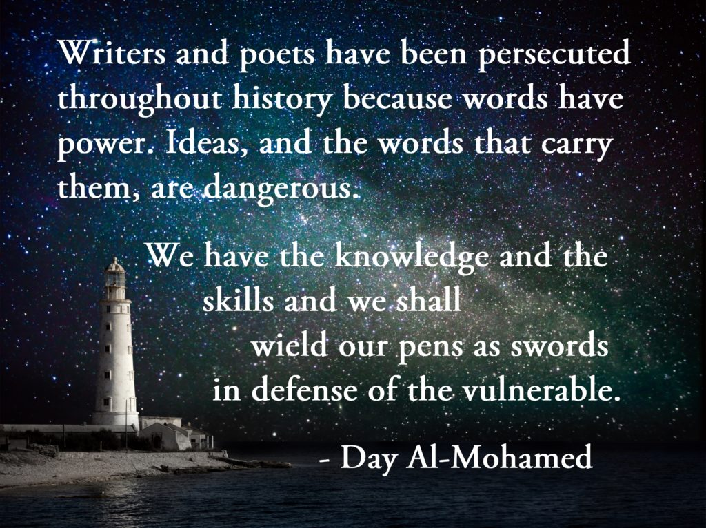 Writers and poets have been persecuted throughout history because words have power. Ideas, and the words that carry them, are dangerous. We have the knowledge and the skills and we shall wield our pens as swords in defense of the vulnerable. - Day Al-Mohamed